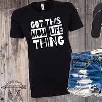 Got This Mom Life Thing - Mom Life Shirt - Funny Mom Shirt