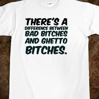 THERE'S A DIFFERENCE BETWEEN BAD BITCHES AND GHETTO BITCHES. WHITE GIRL PROBS T-SHIRT.