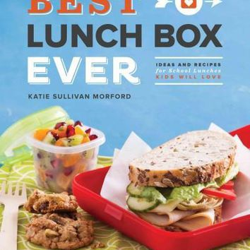 Best Lunch Box Ever: Ideas and Recipes for School Lunches Kids Will Love