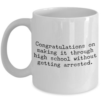 High School Graduation Gifts Graduation Coffee Mug Funny Graduation Gifts Congratulations on Making It Through High School Without Getting Arrested