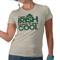 I was Irish before it was cool Tshirts from Zazzle.com