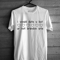 I Would Date You But You're Not Brendon Urie T-shirt