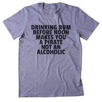 Drinking Rum Before Noon Makes You A Pirate Not An Alcoholic Shirt Weekend Drinking Drunk Alcohol Clothing Tumblr T-shirt