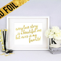 every love story is a beautiful one but ours is my favorite - Gold Foil Print Size - 8 x 10