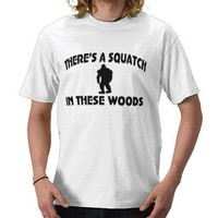 There's a SQUATCH in these woods Shirt from Zazzle.com