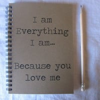 I am everything I am because you love me - 5 x 7 journal