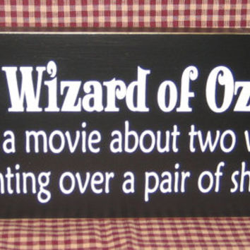 The Wizard of Oz is just a movie about two Women fighting over a pair of shoes,funny, primitive wood sign,