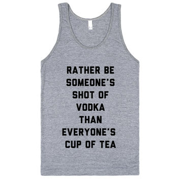 Rather Be Someone's Shot Of Vodka Than Everyone's Cup Of Tea