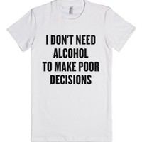 I Don't Need Alcohol to Make Poor Decisions-Female White T-Shirt