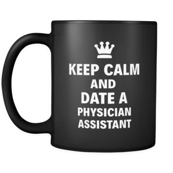 "Physician Assistant Keep Calm And Date A ""Physician Assistant"" 11oz Black Mug"