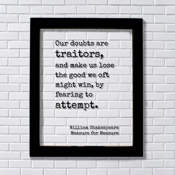 William Shakespeare - Our doubts are traitors, lose the good we oft might win by fearing to attempt