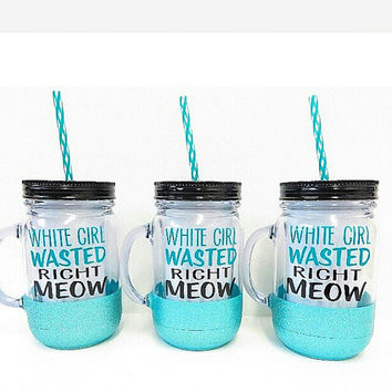 Personalized Mason Jar * White Girl Wasted Right Meow * Personalized Tumbler * Tumbler * Acrylic Tumbler * Birthday Gift * Glitter tumbler