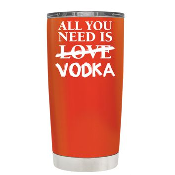 All You Need is Vodka on Vermilion 20 oz Tumbler Cup