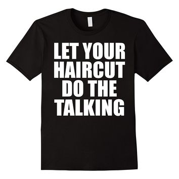 Let Your Haircut Do The Talking Barber Hairstylist Tee Shirt