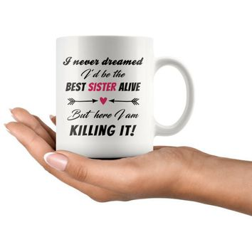 I Never Dreamed I Would Be The Best Sister Alive But Here I Am Killing It - 11 Oz Mug - Gifts for Sister - Sister Mug - cool sister mug