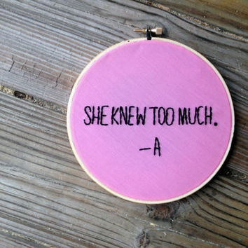 "She Knew Too Much // PLL A Quote // 6"" Embroidery Hoopart, Pink"