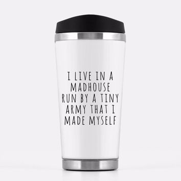 'I Live In A Madhouse Ran By A Tiny Army I Made Myself' Travel Mug