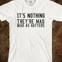 IT'S NOTHING THEY'RE MAD MAD AS HATTERS