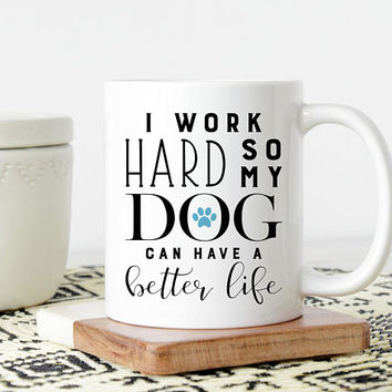 I Work Hard So My Dog Can Have A Better Life - Coffee Mug, Funny Mug, Dog Mom, Dog Dad, Gift For Dog Lovers, Dog Owner Gift