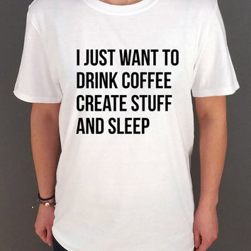 I Just Want To Drink Coffee, Create Stuff And Sleep  T-shirt Top Shirt Tee  Unisex Tshirt cool funny slogan fashion top