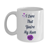 I Love That You're My Mom /Novelty Coffee Mug/Mother's Day Birthday Statement Custom Cup