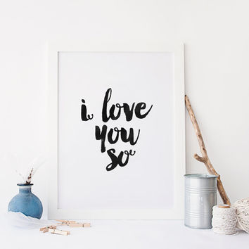 PRINTABLE Art, I LOVE You So,Lovely Words,Love Print,Valentines Days Wedding Anniversary Gift,love Gift For Him,Positive Quote,Typography