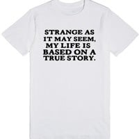 STRANGE AS IT MAY SEEM MY LIFE IS BASED ON A TRUE STORY | T-Shirt | SKREENED