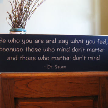 Be who you are and say what you feel because those who mind don't matter Dr. Seuss wood sign