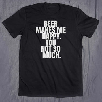 Beer Makes Me Happy You Not So Much Tumblr Clothes Sarcastic Shirt Slogan Alcohol Drinking T-shirt