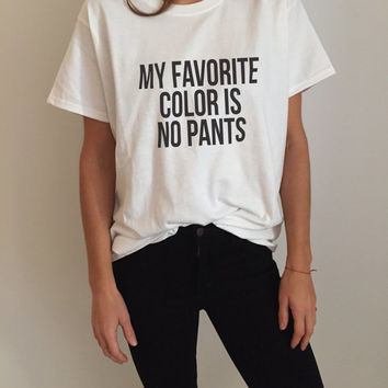 My favorite color is no pants Tshirt Fashion funny saying humor women girl sassy cute gifts tops lazy teenager