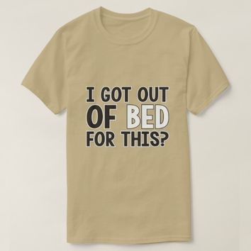 I got out of bed for this? T-Shirt