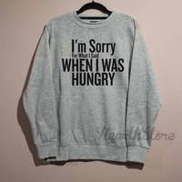 I'm Sorry For What I Said When I was Hungry Shirt Sweatshirt Sweater Unisex - size S M L XL