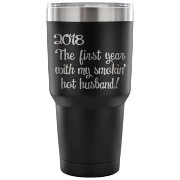 2018 FIRST YEAR WITH MY SMOKIN' HOT HUSBAND * Wife Wedding Gift * Vacuum Tumbler 30 oz.