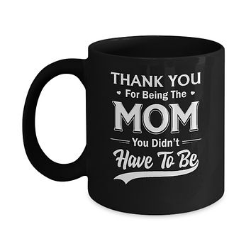 Thank You For Being The Mom You Didnt Have To Be Mothers Day Mug