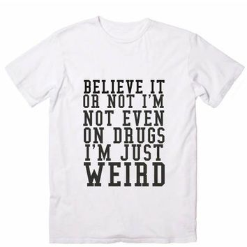 Believe Or Not I'm Not Even On Drugs I'm Just Weird Funny Quote Tshirts