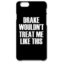 Drake Wouldn't Treat Me Like This IPhone 66S Case