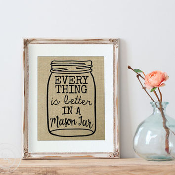 Mason Jar, Mason Jar Burlap Print, Every thing is better in a Mason Jar, Kitchen Art, Canning, Kitchen Wall Art, Mason Jar Decor, Homestead