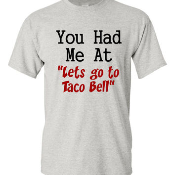 You Had Me At Let's Go To TACO Bell Great Funny Printed Taco T Shirt Makes A great Gift Unisex Juniors Ladies T Shirts