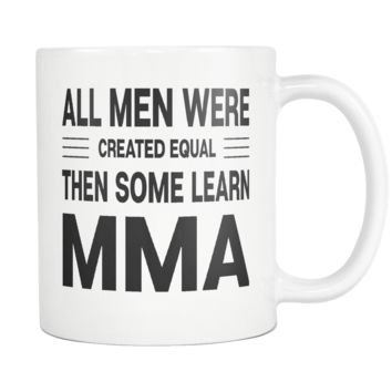 ALL MEN WERE CREATED EQUAL THEN SOME LEARN MMA * Gift for Mixed Martial Arts Instructor, Student * White Coffee Mug 11oz.