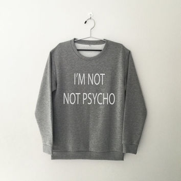 I'm not not psycho sweatshirt grey crewneck for womens teenager jumper funny saying teens fashion lazy relax dope swag student college gifts