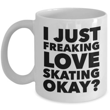 Skater Gifts I Just Freaking Love Skating Okay Funny Mug Ceramic Coffee Cup
