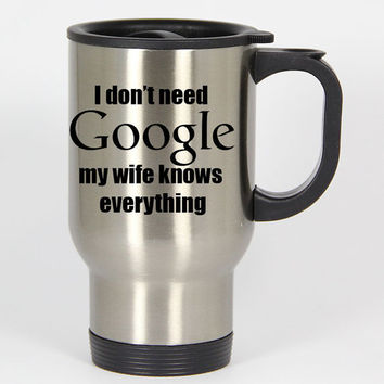 I Don't Need Google My Wife Knows Everything travel mugs,coffee mug,tea mug,14oz