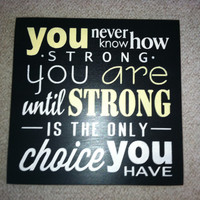 You Never Know How STRONG YOU ARE Until Strong Is The Only Choice You Have Wood Typography, Insperational Hand Painted Sign 18 x 18 inches