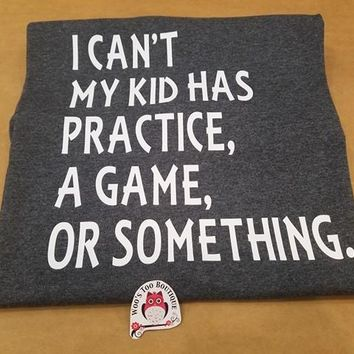 I Can't My Kid Has Practice, A Game, or Something