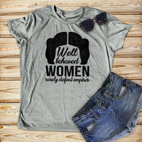 Well behaved women rarely defeat empires, star wars leia shirt
