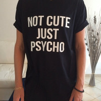 Not cute just psycho Tshirt black Fashion funny slogan womens girls sassy cute