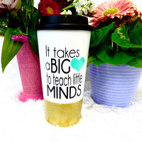 It takes a big heart to teach littles Minds * Travel Coffee Mug * Coffee mug * Custom Coffee Mug * birthday gift * teachers gift