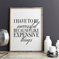 Fashion poster print, Fashion quote, I have to be successful because I like expensive things