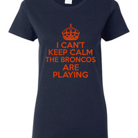 I Can't keep Calm Broncos Are playing Football T Shirt Great Fan Shirt Broncos Shirt Ladies Shirt Mens Shirt Kids Sizes Great Xmas GIft