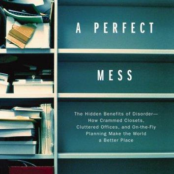 A Perfect Mess: The Hidden Benefits of Disorder : How Crammed Closets, Cluttered Offices, and On-the-Fly Planning Make the World a Better Place